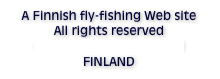 A Finnish fly-fishing Web site All rights reserved © Antti Sorro, Rovaniemi FINLAND